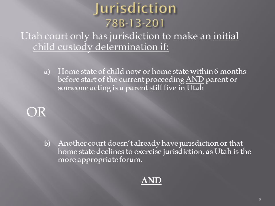 Utah court only has jurisdiction to make an initial child custody determination if: a) Home state of child now or home state within 6 months before start of the current proceeding AND parent or someone acting is a parent still live in Utah OR b) Another court doesn't already have jurisdiction or that home state declines to exercise jurisdiction, as Utah is the more appropriate forum.