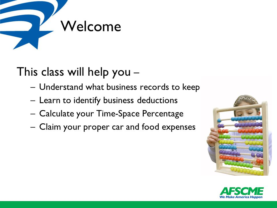 Welcome This class will help you – –Understand what business records to keep –Learn to identify business deductions –Calculate your Time-Space Percentage –Claim your proper car and food expenses