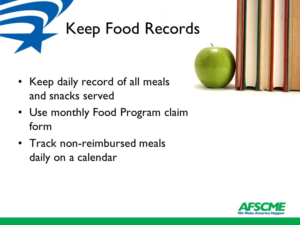 Keep Food Records Keep daily record of all meals and snacks served Use monthly Food Program claim form Track non-reimbursed meals daily on a calendar