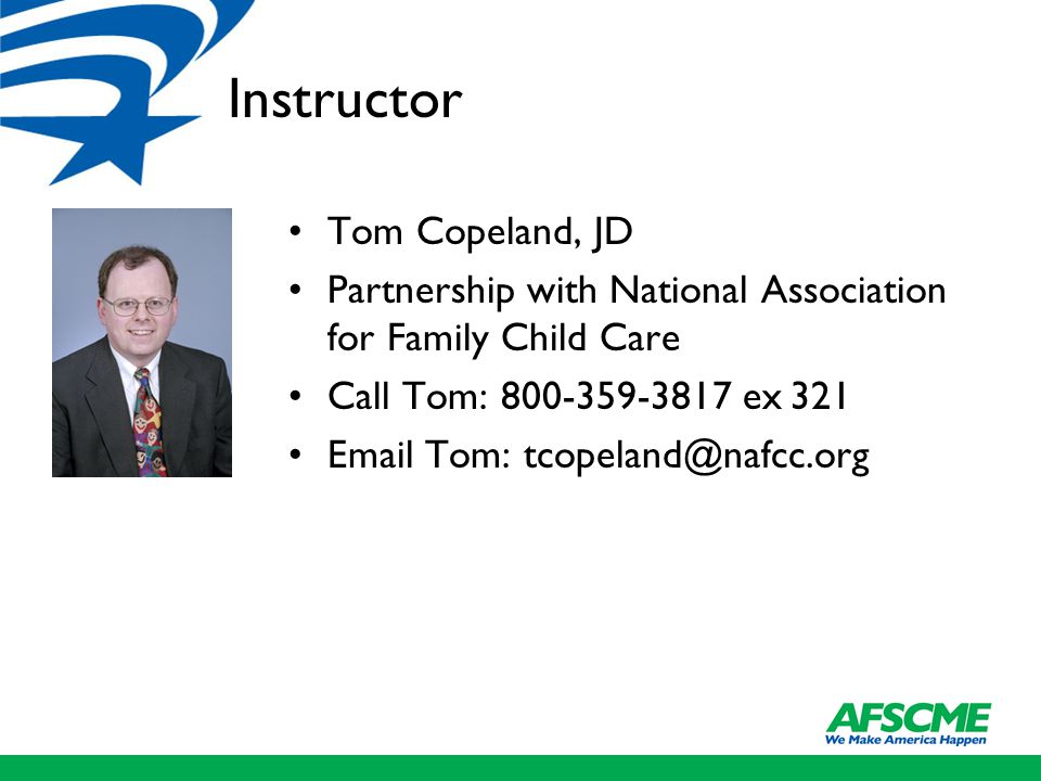 Instructor Tom Copeland, JD Partnership with National Association for Family Child Care Call Tom: 800-359-3817 ex 321 Email Tom: tcopeland@nafcc.org
