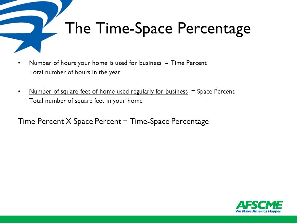 The Time-Space Percentage Number of hours your home is used for business = Time Percent Total number of hours in the year Number of square feet of home used regularly for business = Space Percent Total number of square feet in your home Time Percent X Space Percent = Time-Space Percentage