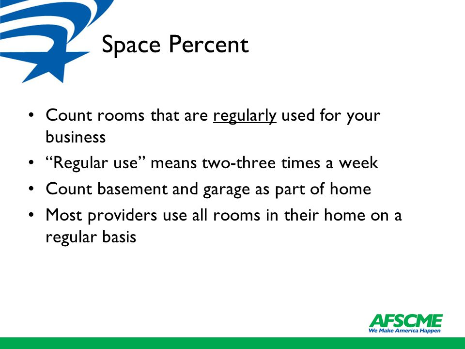 Space Percent Count rooms that are regularly used for your business Regular use means two-three times a week Count basement and garage as part of home Most providers use all rooms in their home on a regular basis
