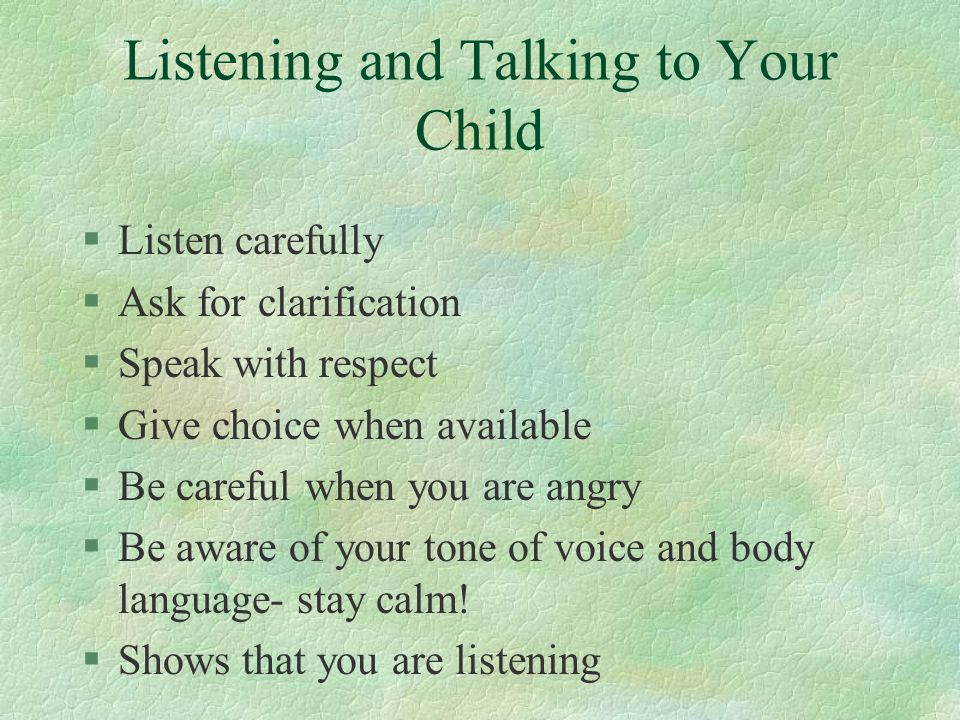Listening and Talking to Your Child §Listen carefully §Ask for clarification §Speak with respect §Give choice when available §Be careful when you are angry §Be aware of your tone of voice and body language- stay calm.