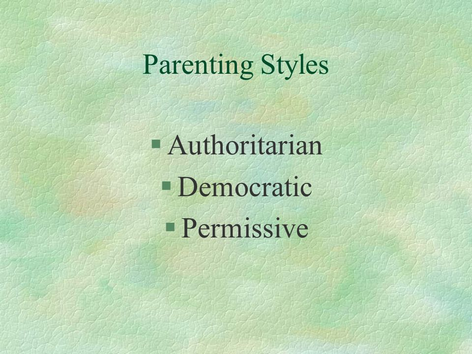 Parenting Styles §Authoritarian §Democratic §Permissive