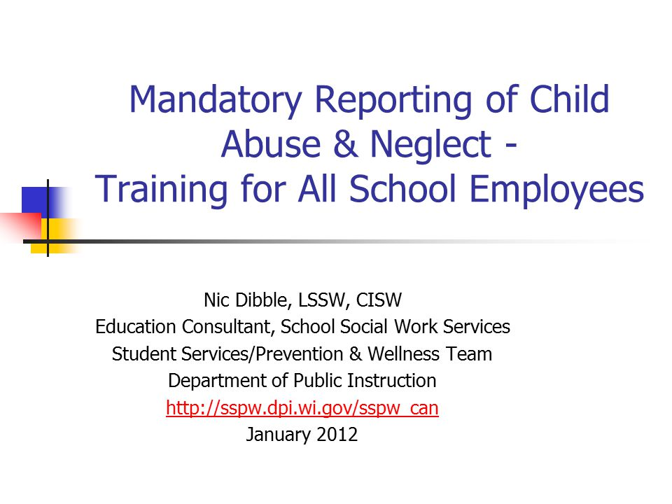 Mandatory Reporting of Child Abuse & Neglect - Training for All School Employees Nic Dibble, LSSW, CISW Education Consultant, School Social Work Servi