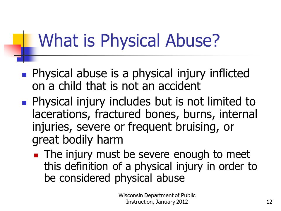 What is Physical Abuse? Physical abuse is a physical injury inflicted on a child that is not an accident Physical injury includes but is not limited t