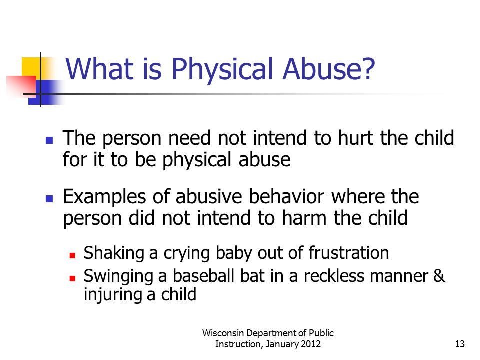 What is Physical Abuse? The person need not intend to hurt the child for it to be physical abuse Examples of abusive behavior where the person did not