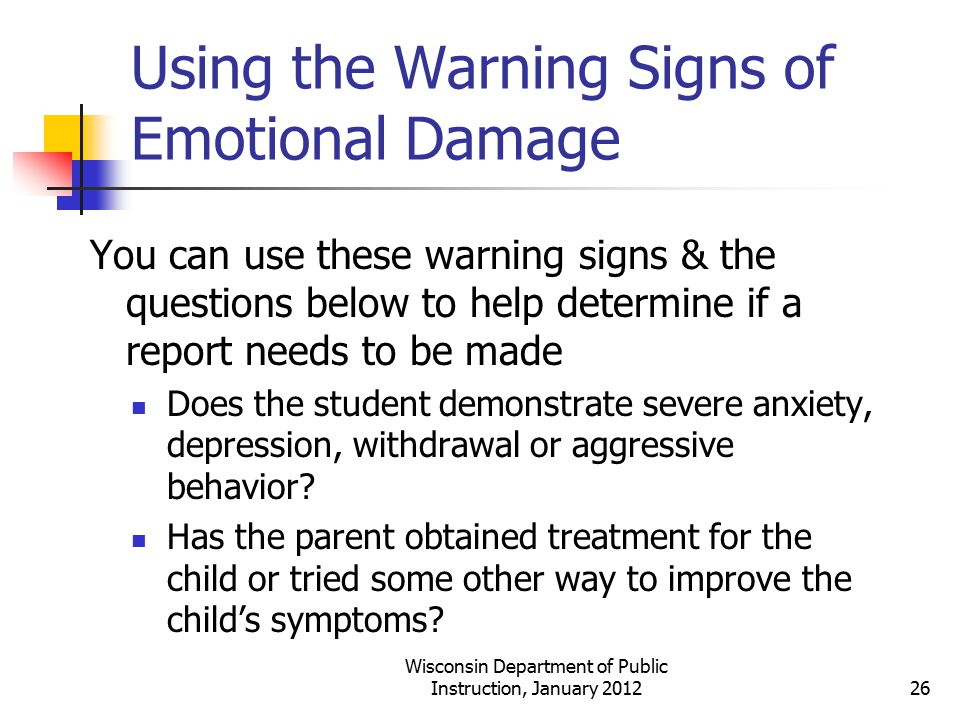 Using the Warning Signs of Emotional Damage You can use these warning signs & the questions below to help determine if a report needs to be made Does