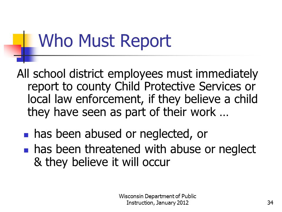 Who Must Report All school district employees must immediately report to county Child Protective Services or local law enforcement, if they believe a