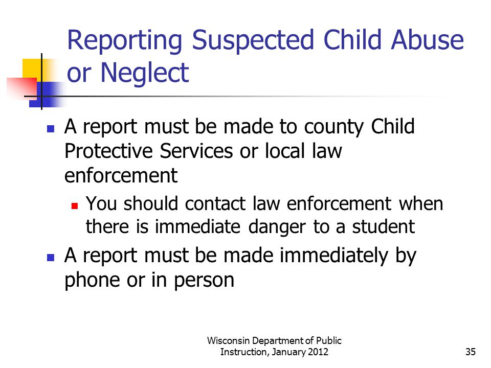 Reporting Suspected Child Abuse or Neglect A report must be made to county Child Protective Services or local law enforcement You should contact law e