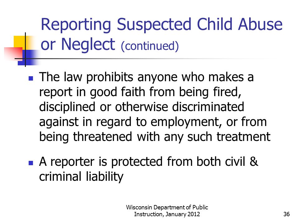 Reporting Suspected Child Abuse or Neglect (continued) The law prohibits anyone who makes a report in good faith from being fired, disciplined or othe