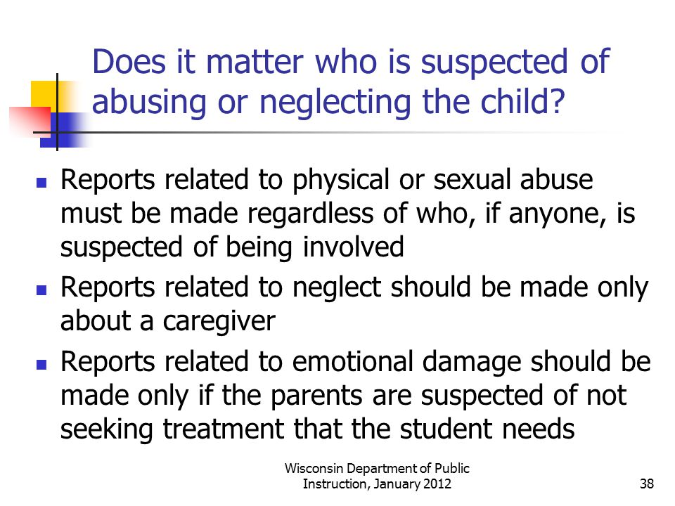 Does it matter who is suspected of abusing or neglecting the child? Reports related to physical or sexual abuse must be made regardless of who, if any