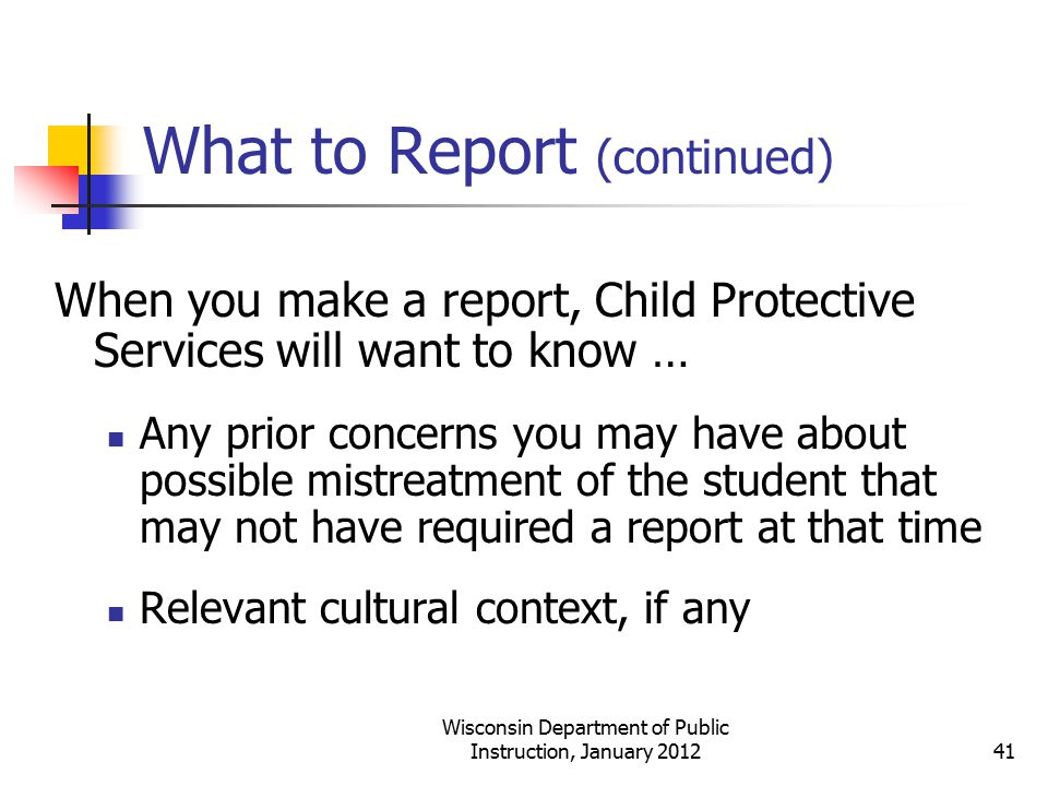 What to Report (continued) When you make a report, Child Protective Services will want to know … Any prior concerns you may have about possible mistre