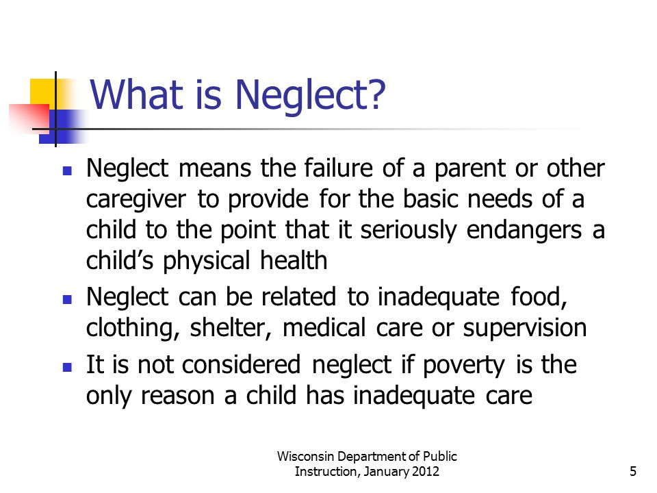What is Neglect? Neglect means the failure of a parent or other caregiver to provide for the basic needs of a child to the point that it seriously end