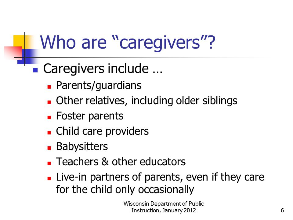 """Who are """"caregivers""""? Caregivers include … Parents/guardians Other relatives, including older siblings Foster parents Child care providers Babysitters"""
