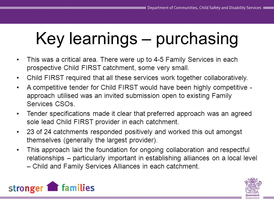 Key learnings – purchasing This was a critical area. There were up to 4-5 Family Services in each prospective Child FIRST catchment, some very small.
