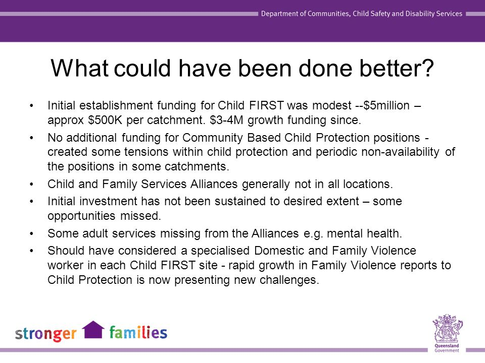 What could have been done better? Initial establishment funding for Child FIRST was modest --$5million – approx $500K per catchment. $3-4M growth fund