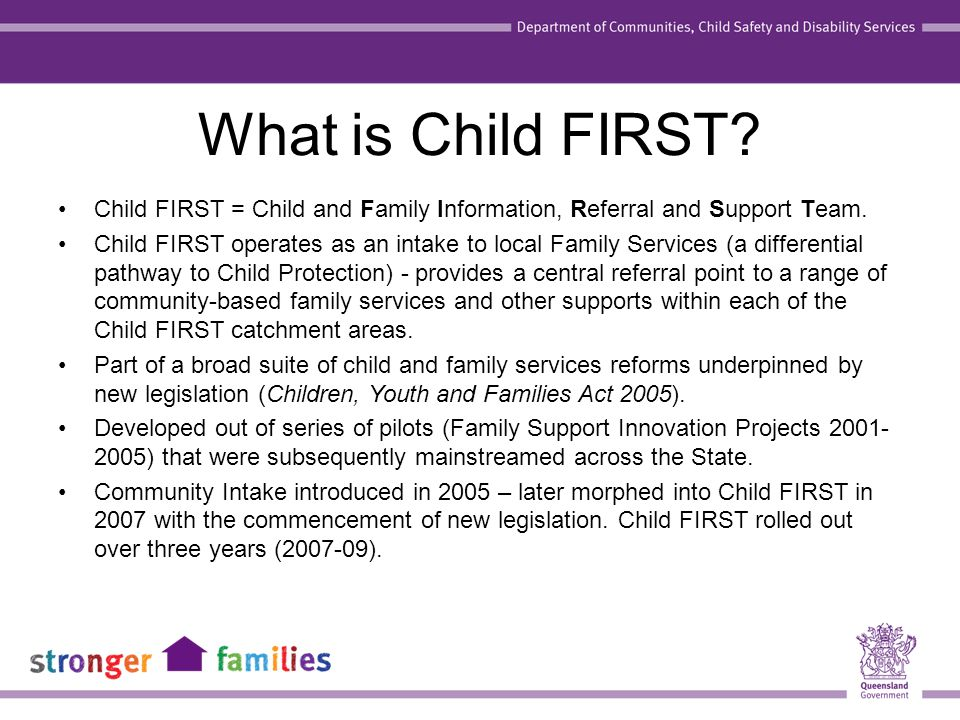 What is Child FIRST? Child FIRST = Child and Family Information, Referral and Support Team. Child FIRST operates as an intake to local Family Services
