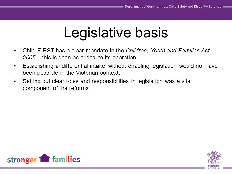 Legislative basis Child FIRST has a clear mandate in the Children, Youth and Families Act 2005 – this is seen as critical to its operation.