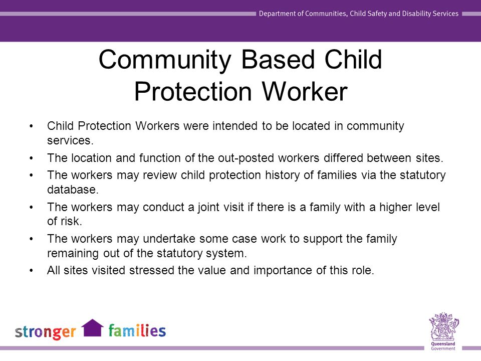 Community Based Child Protection Worker Child Protection Workers were intended to be located in community services. The location and function of the o