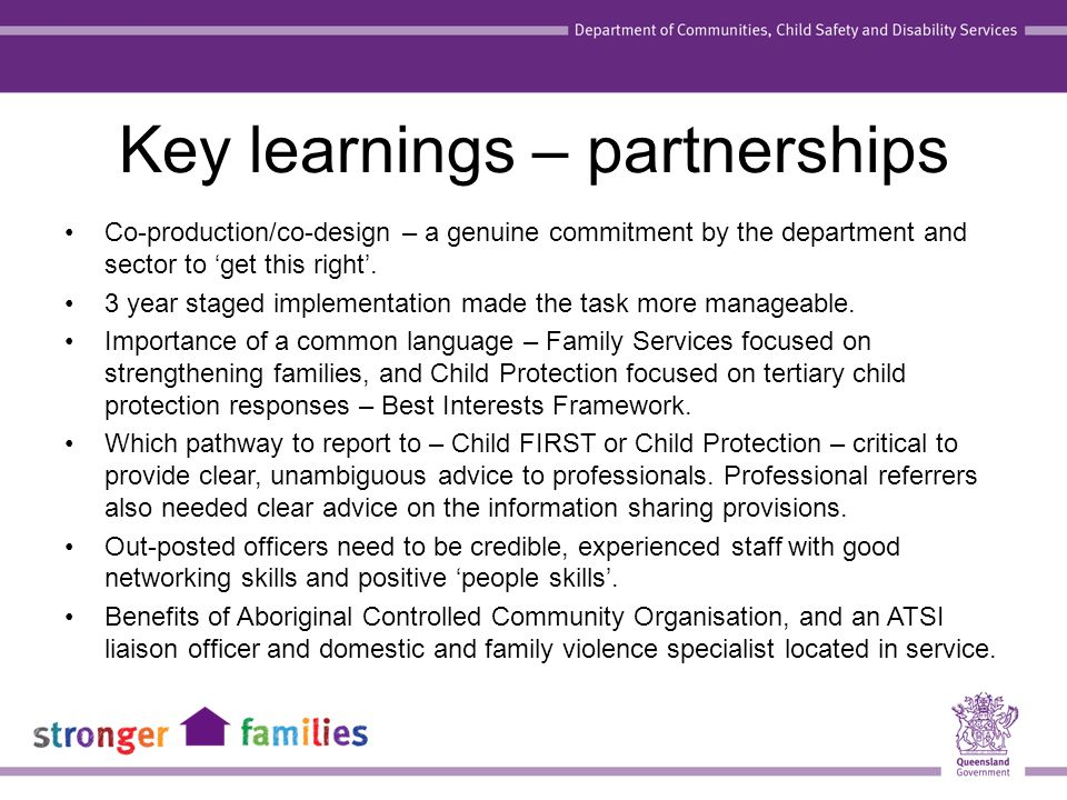 Key learnings – partnerships Co-production/co-design – a genuine commitment by the department and sector to 'get this right'. 3 year staged implementa