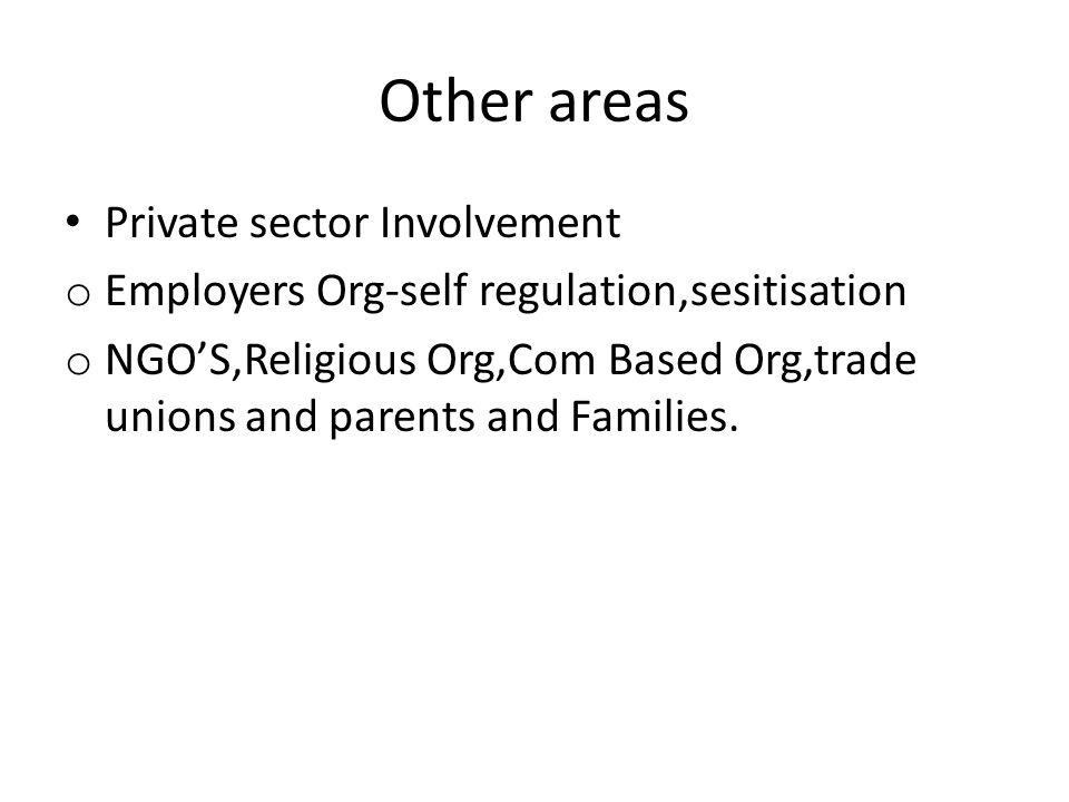 Other areas Private sector Involvement o Employers Org-self regulation,sesitisation o NGO'S,Religious Org,Com Based Org,trade unions and parents and F