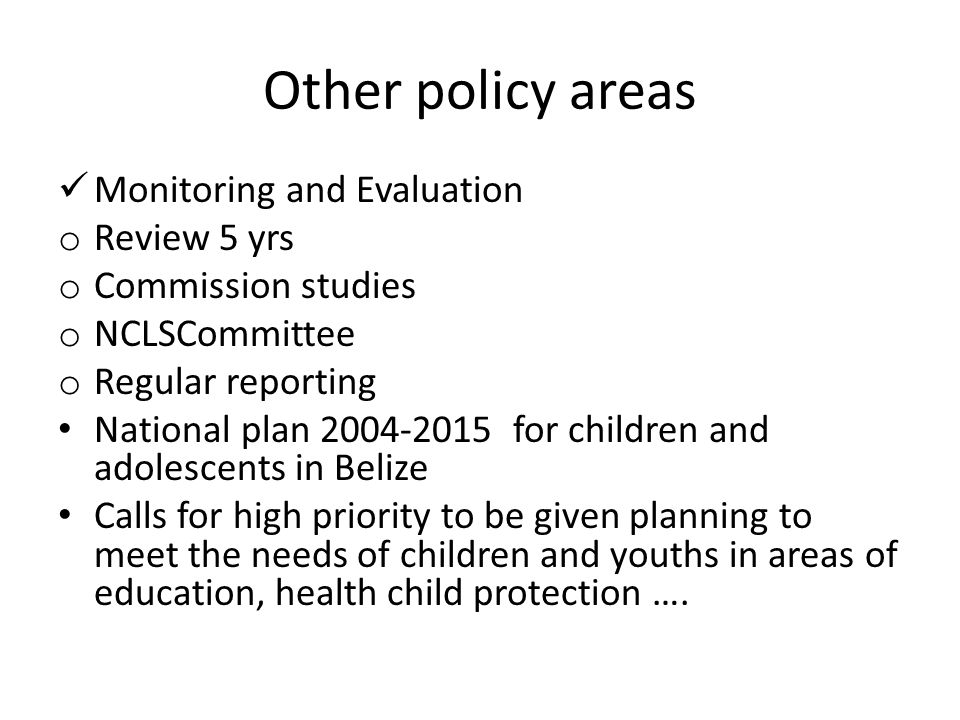 Other policy areas Monitoring and Evaluation o Review 5 yrs o Commission studies o NCLSCommittee o Regular reporting National plan 2004-2015 for children and adolescents in Belize Calls for high priority to be given planning to meet the needs of children and youths in areas of education, health child protection ….