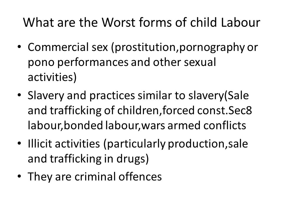 What are the Worst forms of child Labour Commercial sex (prostitution,pornography or pono performances and other sexual activities) Slavery and practi