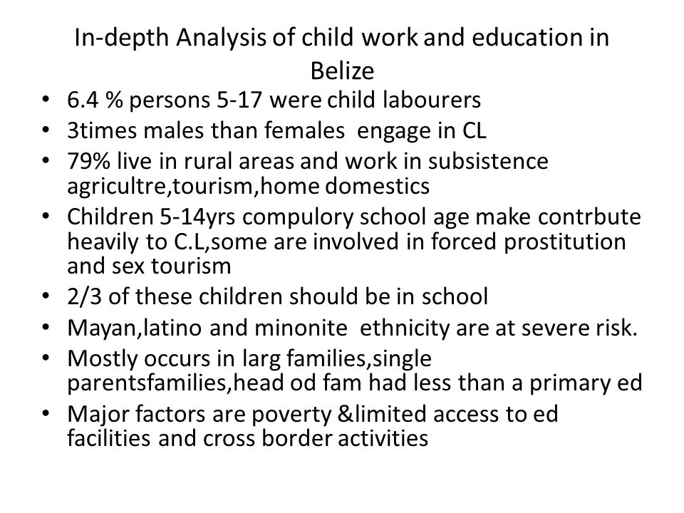 In-depth Analysis of child work and education in Belize 6.4 % persons 5-17 were child labourers 3times males than females engage in CL 79% live in rural areas and work in subsistence agricultre,tourism,home domestics Children 5-14yrs compulory school age make contrbute heavily to C.L,some are involved in forced prostitution and sex tourism 2/3 of these children should be in school Mayan,latino and minonite ethnicity are at severe risk.