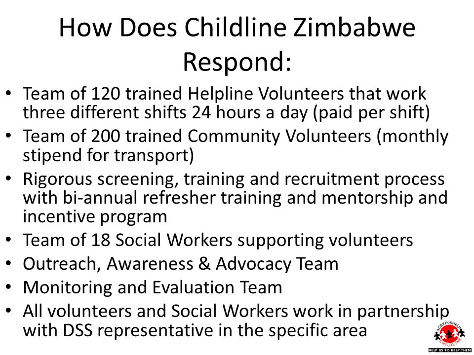 How Does Childline Zimbabwe Respond: Team of 120 trained Helpline Volunteers that work three different shifts 24 hours a day (paid per shift) Team of 200 trained Community Volunteers (monthly stipend for transport) Rigorous screening, training and recruitment process with bi-annual refresher training and mentorship and incentive program Team of 18 Social Workers supporting volunteers Outreach, Awareness & Advocacy Team Monitoring and Evaluation Team All volunteers and Social Workers work in partnership with DSS representative in the specific area