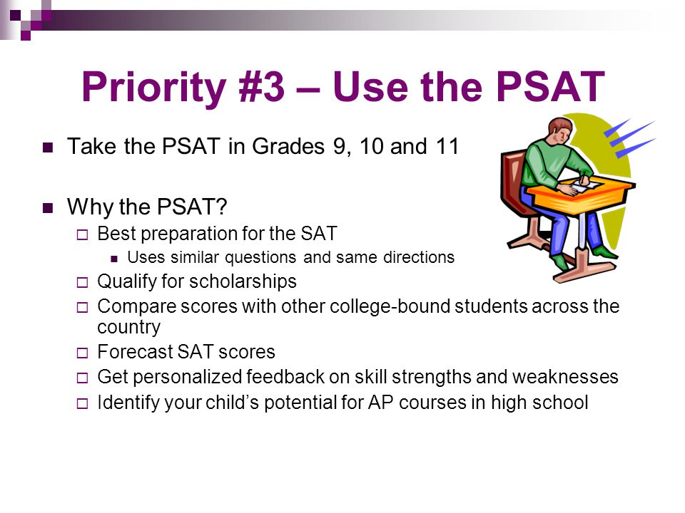 Priority #3 – Use the PSAT Take the PSAT in Grades 9, 10 and 11 Why the PSAT.