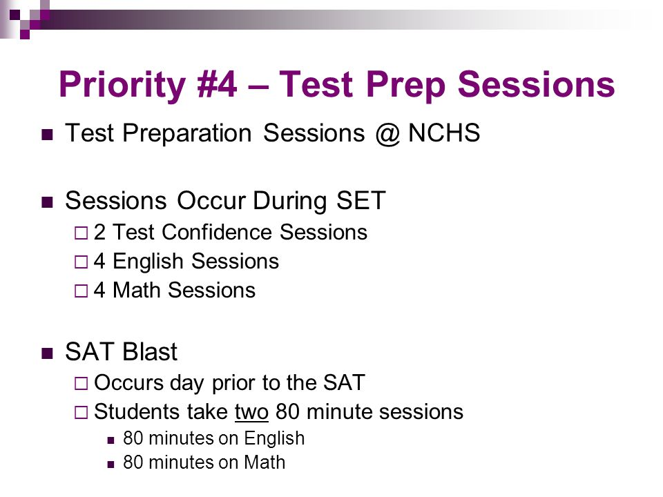 Priority #5 – Preparation at Home Use online resources to prepare a study plan sat.collegeboard.com/practice/sat-skills-insight Complete practice tests including at least one full-length practice test  Can be found online  Can be purchased in SAT study guides  Take mock SAT in March @ NCHS Carefully evaluate test taking strategies to figure out what works best  www.sparknotes.com/testprep www.sparknotes.com/testprep