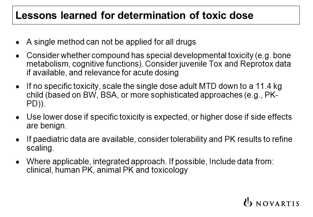 Proposed decision tree for determination of harmful (toxic) dose Maximum tolerated dose (MTD) in adults (oral) BSA 1,2 yesno Maximum tested dose (oral) no yes Pediatric data Scaling to children BWT conversion 1 Safety margin approach using animal data 1 yesno Establish a mathematical relationship between adult and children data.