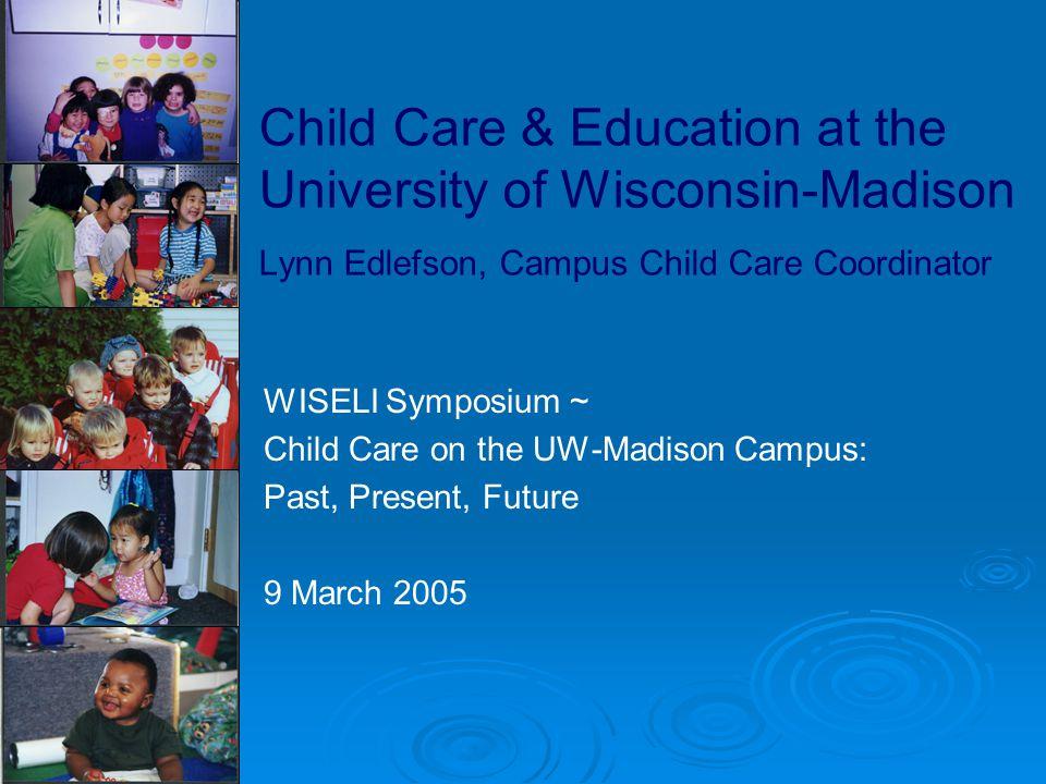 Child Care & Education at the University of Wisconsin-Madison Lynn Edlefson, Campus Child Care Coordinator WISELI Symposium ~ Child Care on the UW-Mad