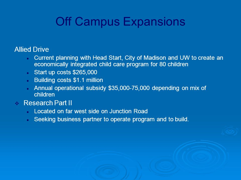 Off Campus Expansions Allied Drive Current planning with Head Start, City of Madison and UW to create an economically integrated child care program for 80 children Start up costs $265,000 Building costs $1.1 million Annual operational subsidy $35,000-75,000 depending on mix of children  Research Part II Located on far west side on Junction Road Seeking business partner to operate program and to build.