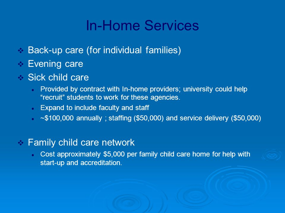 In-Home Services  Back-up care (for individual families)  Evening care  Sick child care Provided by contract with In-home providers; university could help recruit students to work for these agencies.