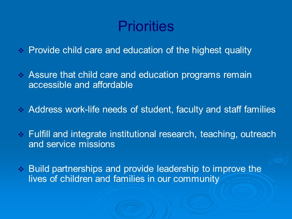 Priorities  Provide child care and education of the highest quality  Assure that child care and education programs remain accessible and affordable  Address work-life needs of student, faculty and staff families  Fulfill and integrate institutional research, teaching, outreach and service missions  Build partnerships and provide leadership to improve the lives of children and families in our community