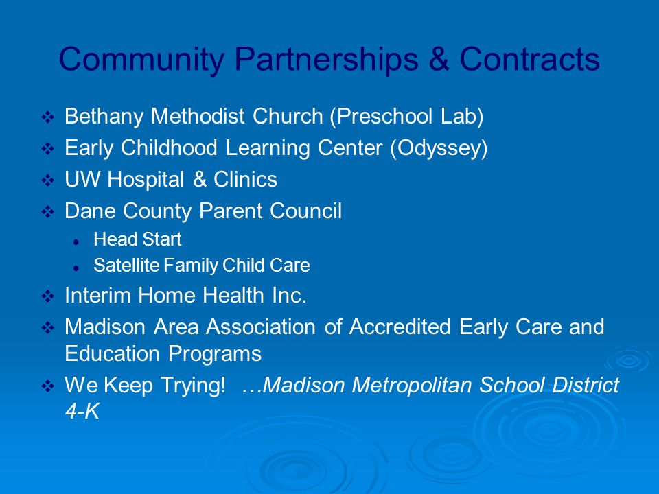Community Partnerships & Contracts  Bethany Methodist Church (Preschool Lab)  Early Childhood Learning Center (Odyssey)  UW Hospital & Clinics  Dane County Parent Council Head Start Satellite Family Child Care  Interim Home Health Inc.
