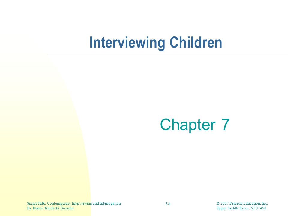 © 2007 Pearson Education, Inc. Upper Saddle River, NJ 07458 Smart Talk: Contemporary Interviewing and Interrogation By Denise Kindschi Gosselin 7-1 In