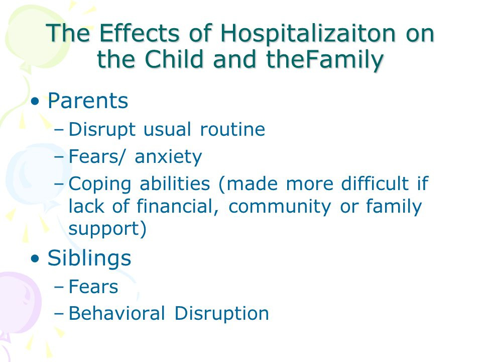 The Effects of Hospitalizaiton on the Child and theFamily Parents –Disrupt usual routine –Fears/ anxiety –Coping abilities (made more difficult if lac