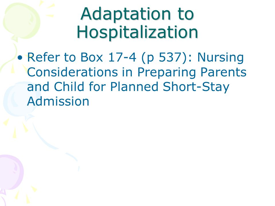 Adaptation to Hospitalization Refer to Box 17-4 (p 537): Nursing Considerations in Preparing Parents and Child for Planned Short-Stay Admission