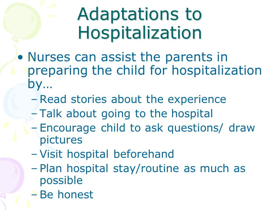 Adaptations to Hospitalization Nurses can assist the parents in preparing the child for hospitalization by… –Read stories about the experience –Talk a