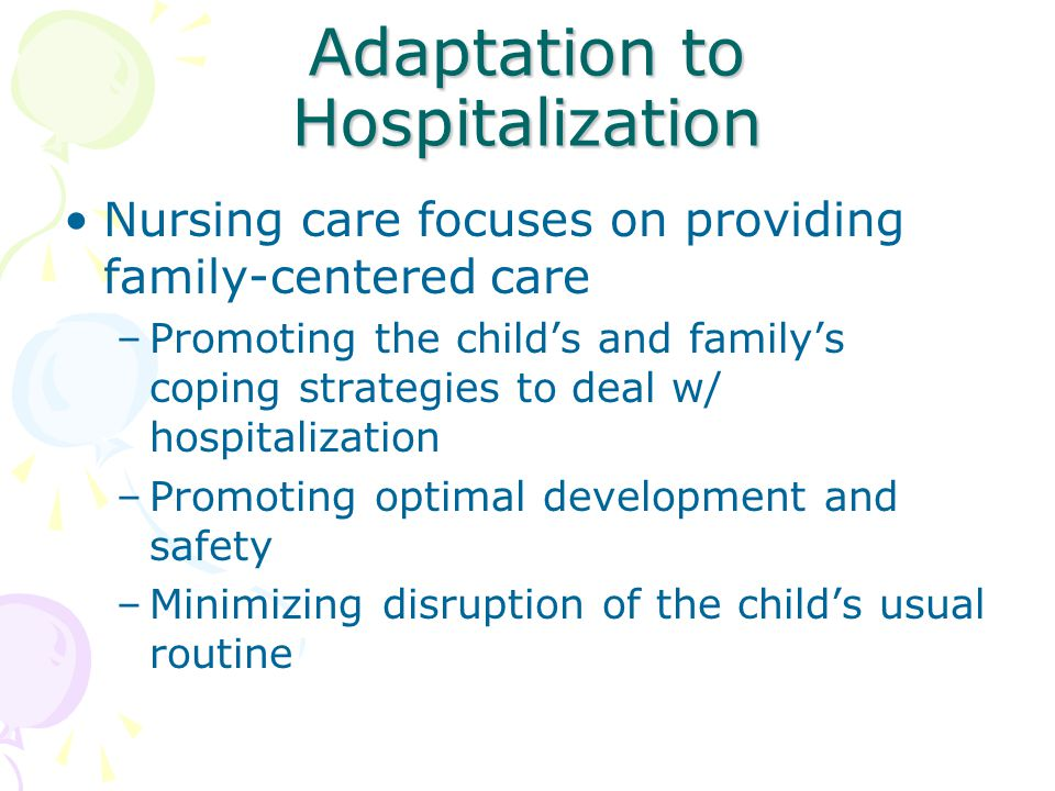 Adaptation to Hospitalization Nursing care focuses on providing family-centered care –Promoting the child's and family's coping strategies to deal w/