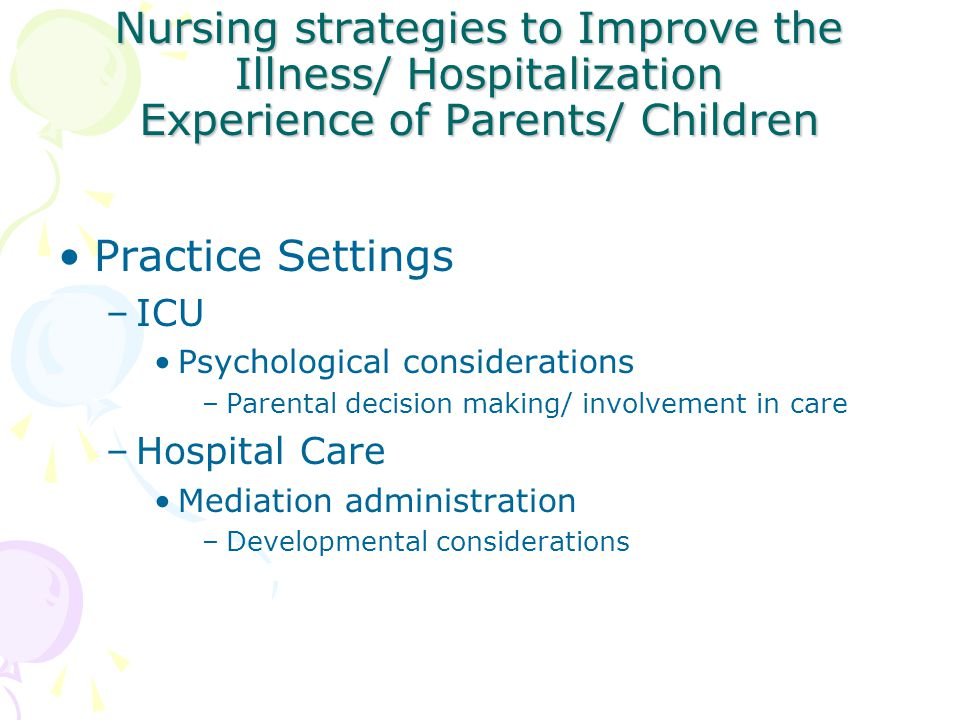 Nursing strategies to Improve the Illness/ Hospitalization Experience of Parents/ Children Practice Settings –ICU Psychological considerations –Parent
