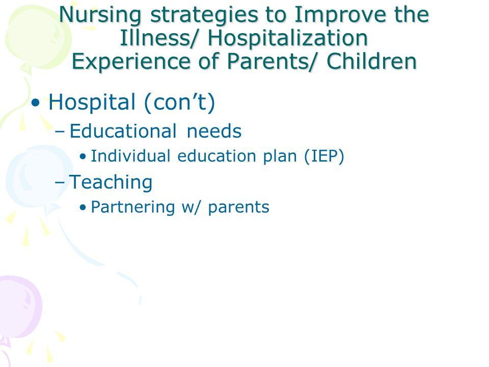 Nursing strategies to Improve the Illness/ Hospitalization Experience of Parents/ Children Hospital (con't) –Educational needs Individual education pl