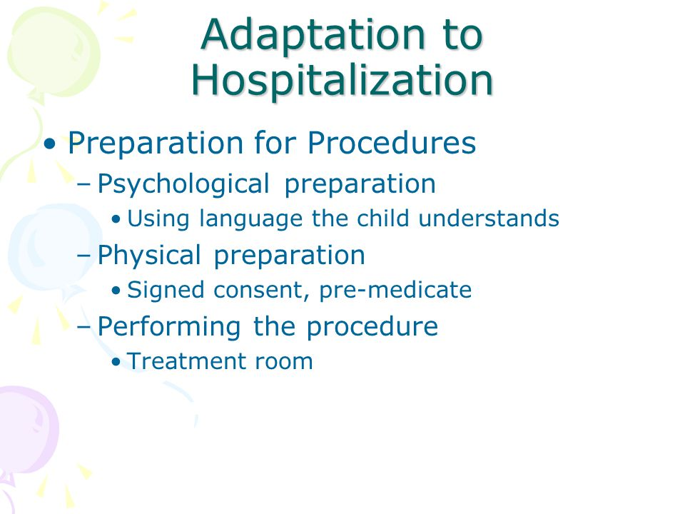 Adaptation to Hospitalization Preparation for Procedures –Psychological preparation Using language the child understands –Physical preparation Signed