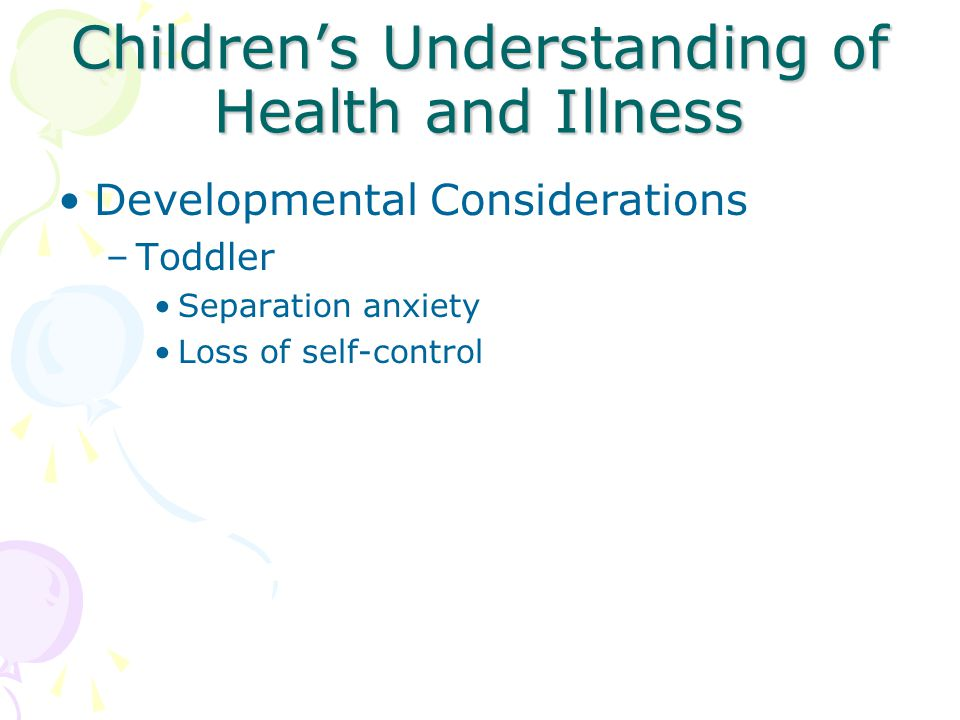 Children's Understanding of Health and Illness Developmental Considerations –Preschooler Regression (highest age risk) Separation anxiety and fear of abandonment Inability to distinguish fact/ fiction Unable to understand reason for hospitalization