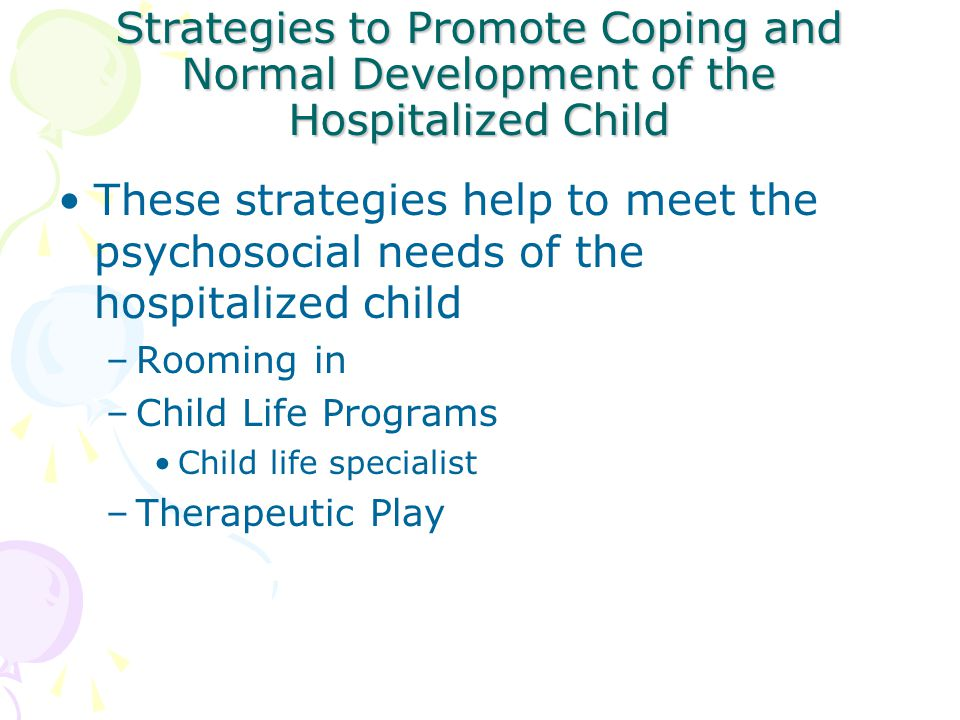 Strategies to Promote Coping and Normal Development of the Hospitalized Child These strategies help to meet the psychosocial needs of the hospitalized