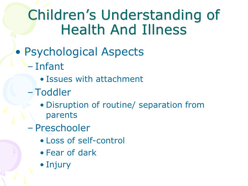 Children's Understanding of Health and Illness Psychological Aspects –School-aged children Pain Bodily Injury Death –Adolescents Loss of control/ privacy Fear of altered body image