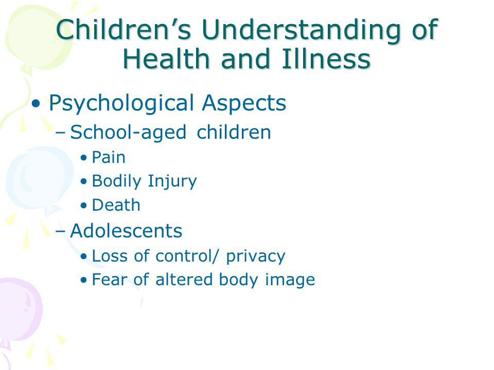 Children's Understanding of Health and Illness Psychological Aspects –School-aged children Pain Bodily Injury Death –Adolescents Loss of control/ priv